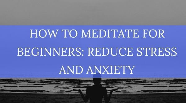 How to Meditate for Beginners: Reduce Stress and Anxiety