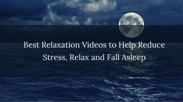 Relaxation Videos To Help Reduce Stress, Relax And Fall Asleep